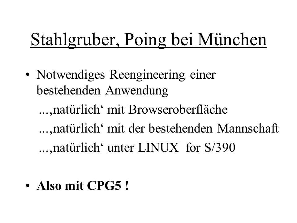 Stahlgruber, Poing bei München Notwendiges Reengineering einer bestehenden Anwendung...'natürlich' mit Browseroberfläche...'natürlich' mit der bestehenden Mannschaft...'natürlich' unter LINUX for S/390 Also mit CPG5 !