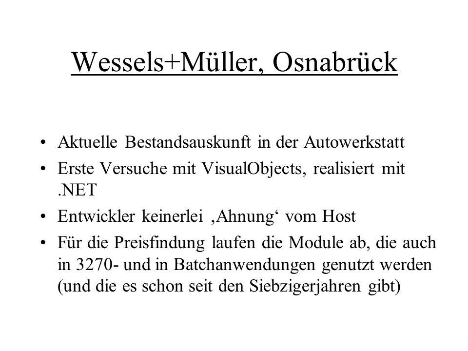 Wessels+Müller, Osnabrück Aktuelle Bestandsauskunft in der Autowerkstatt Erste Versuche mit VisualObjects, realisiert mit.NET Entwickler keinerlei 'Ahnung' vom Host Für die Preisfindung laufen die Module ab, die auch in 3270- und in Batchanwendungen genutzt werden (und die es schon seit den Siebzigerjahren gibt)