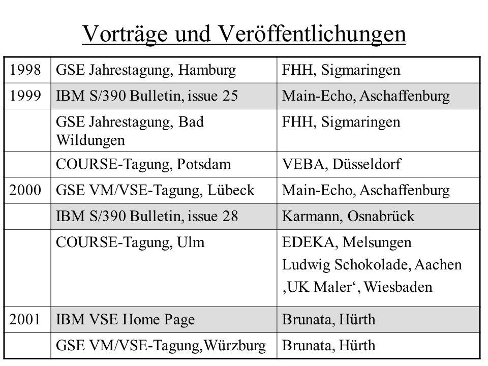 Vorträge und Veröffentlichungen 1998GSE Jahrestagung, HamburgFHH, Sigmaringen 1999IBM S/390 Bulletin, issue 25Main-Echo, Aschaffenburg GSE Jahrestagung, Bad Wildungen FHH, Sigmaringen COURSE-Tagung, PotsdamVEBA, Düsseldorf 2000GSE VM/VSE-Tagung, LübeckMain-Echo, Aschaffenburg IBM S/390 Bulletin, issue 28Karmann, Osnabrück COURSE-Tagung, UlmEDEKA, Melsungen Ludwig Schokolade, Aachen 'UK Maler', Wiesbaden 2001IBM VSE Home PageBrunata, Hürth GSE VM/VSE-Tagung,WürzburgBrunata, Hürth