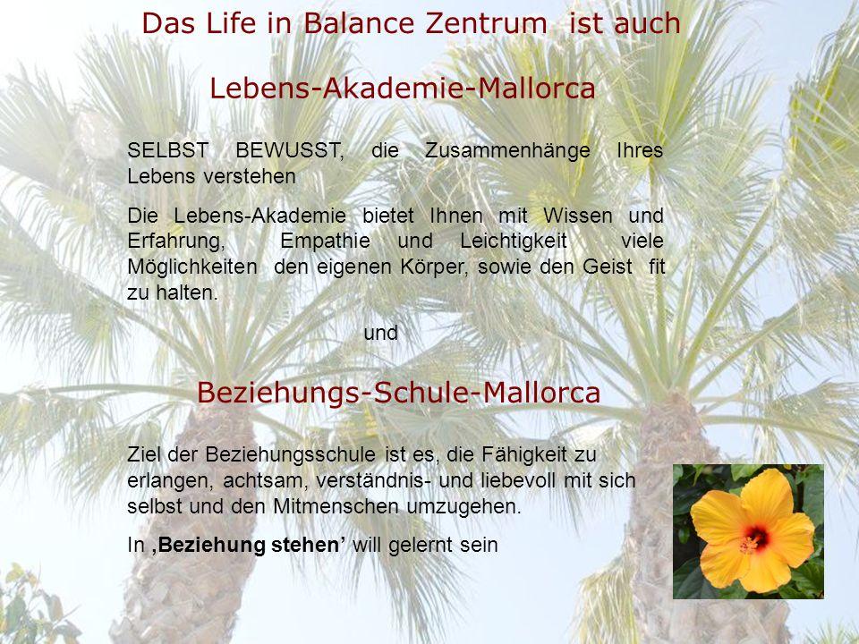 Das Life in Balance Zentrum ist auch Lebens-Akademie-Mallorca SELBST BEWUSST, die Zusammenhänge Ihres Lebens verstehen Die Lebens-Akademie bietet Ihnen mit Wissen und Erfahrung, Empathie und Leichtigkeit viele Möglichkeiten den eigenen Körper, sowie den Geist fit zu halten.