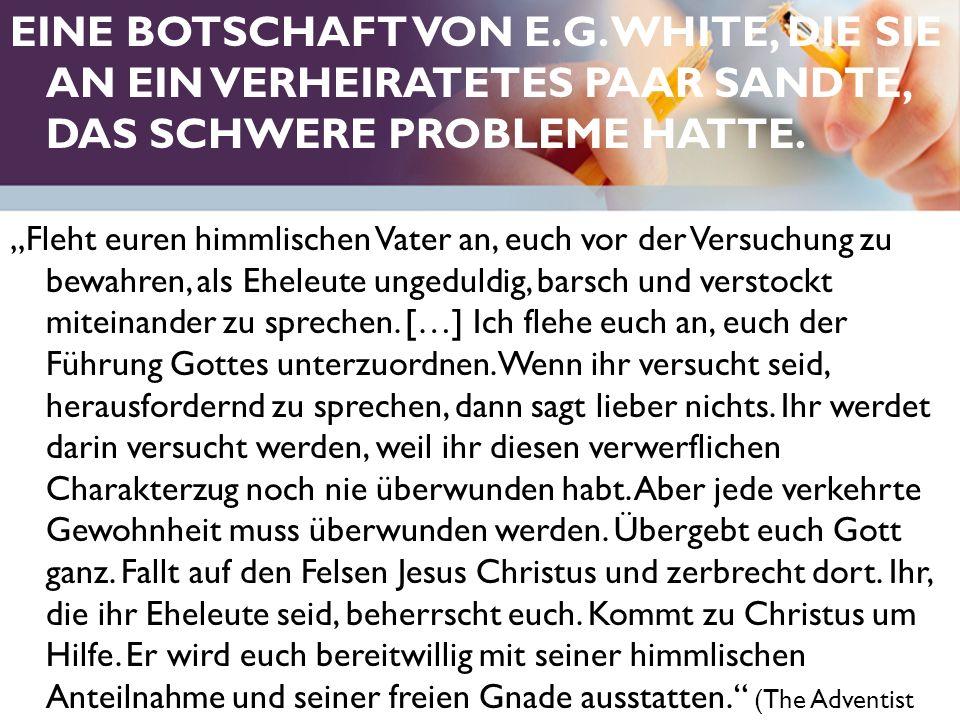 """EINE BOTSCHAFT VON E.G. WHITE, DIE SIE AN EIN VERHEIRATETES PAAR SANDTE, DAS SCHWERE PROBLEME HATTE. """"Fleht euren himmlischen Vater an, euch vor der V"""