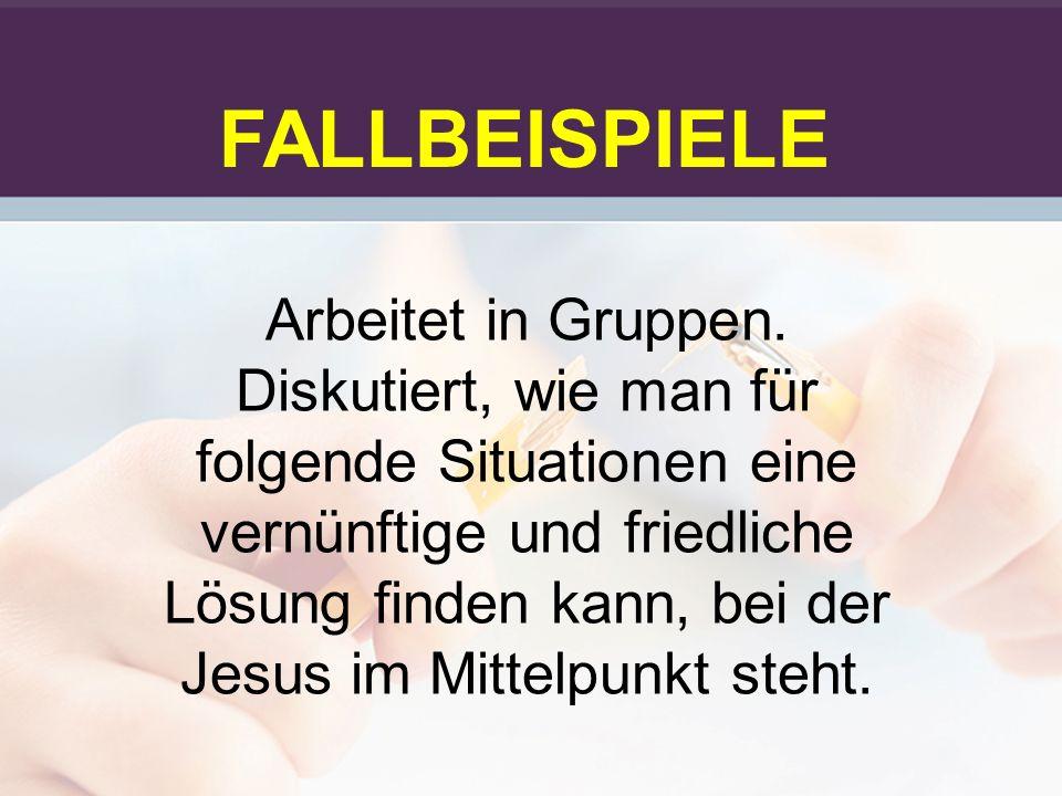 FALLBEISPIELE Arbeitet in Gruppen. Diskutiert, wie man für folgende Situationen eine vernünftige und friedliche Lösung finden kann, bei der Jesus im M