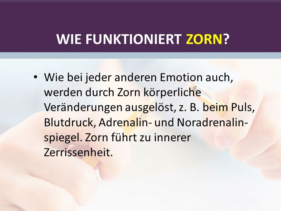 WIE FUNKTIONIERT ZORN? Wie bei jeder anderen Emotion auch, werden durch Zorn körperliche Veränderungen ausgelöst, z. B. beim Puls, Blutdruck, Adrenali