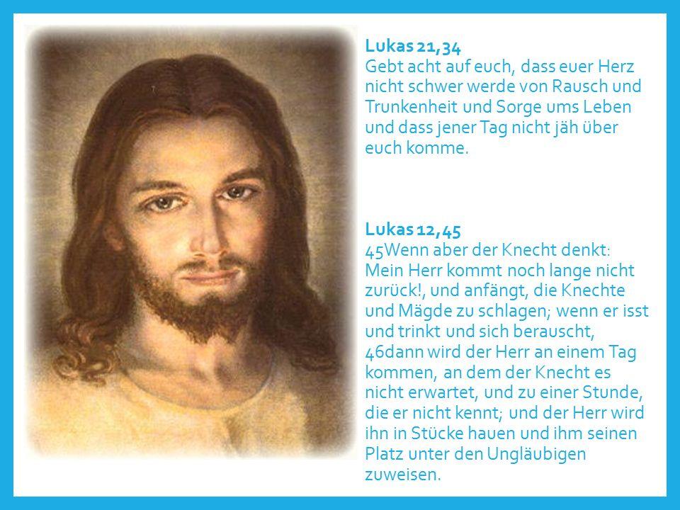 Lukas 21,34 Gebt acht auf euch, dass euer Herz nicht schwer werde von Rausch und Trunkenheit und Sorge ums Leben und dass jener Tag nicht jäh über euch komme.