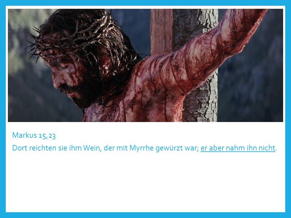 Markus 15,23 Dort reichten sie ihm Wein, der mit Myrrhe gewürzt war; er aber nahm ihn nicht.