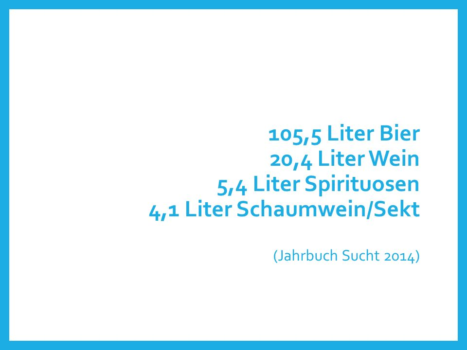 105,5 Liter Bier 20,4 Liter Wein 5,4 Liter Spirituosen 4,1 Liter Schaumwein/Sekt (Jahrbuch Sucht 2014)