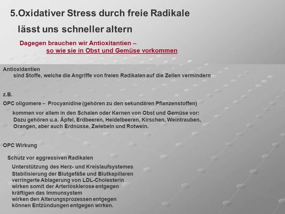 5.Oxidativer Stress durch freie Radikale lässt uns schneller altern Dagegen brauchen wir Antioxitantien – so wie sie in Obst und Gemüse vorkommen Antioxidantien sind Stoffe, welche die Angriffe von freien Radikalen auf die Zellen vermindern z.B.