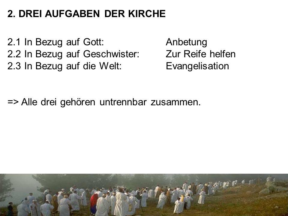 2. DREI AUFGABEN DER KIRCHE 2.1 In Bezug auf Gott: Anbetung 2.2 In Bezug auf Geschwister:Zur Reife helfen 2.3 In Bezug auf die Welt:Evangelisation =>