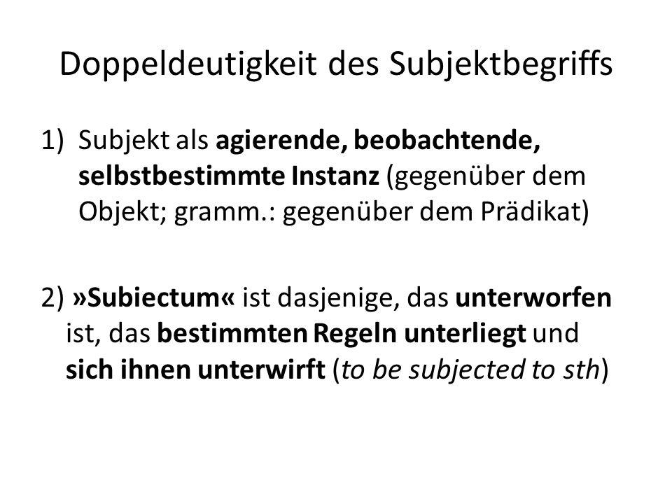 Doppeldeutigkeit des Subjektbegriffs 1)Subjekt als agierende, beobachtende, selbstbestimmte Instanz (gegenüber dem Objekt; gramm.: gegenüber dem Prädikat) 2) »Subiectum« ist dasjenige, das unterworfen ist, das bestimmten Regeln unterliegt und sich ihnen unterwirft (to be subjected to sth)