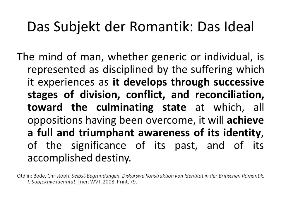 Das Subjekt der Romantik: Das Ideal The mind of man, whether generic or individual, is represented as disciplined by the suffering which it experiences as it develops through successive stages of division, conflict, and reconciliation, toward the culminating state at which, all oppositions having been overcome, it will achieve a full and triumphant awareness of its identity, of the significance of its past, and of its accomplished destiny.