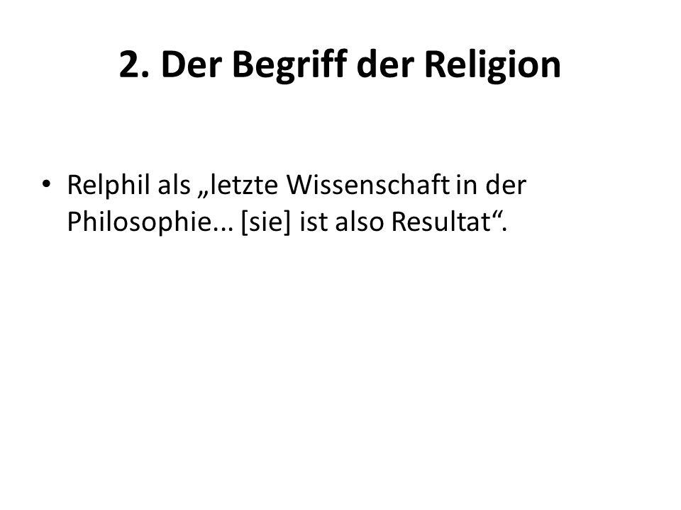"""2. Der Begriff der Religion Relphil als """"letzte Wissenschaft in der Philosophie... [sie] ist also Resultat""""."""