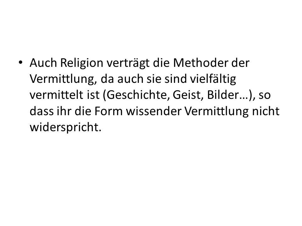 Auch Religion verträgt die Methoder der Vermittlung, da auch sie sind vielfältig vermittelt ist (Geschichte, Geist, Bilder…), so dass ihr die Form wissender Vermittlung nicht widerspricht.