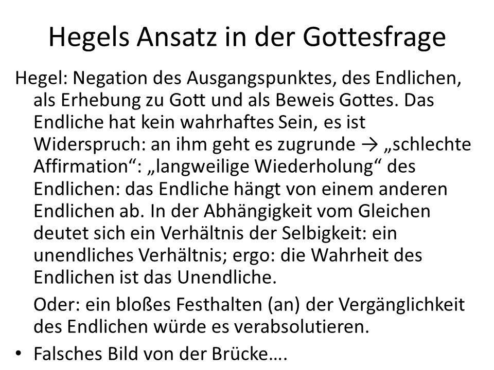 Hegels Ansatz in der Gottesfrage Hegel: Negation des Ausgangspunktes, des Endlichen, als Erhebung zu Gott und als Beweis Gottes. Das Endliche hat kein