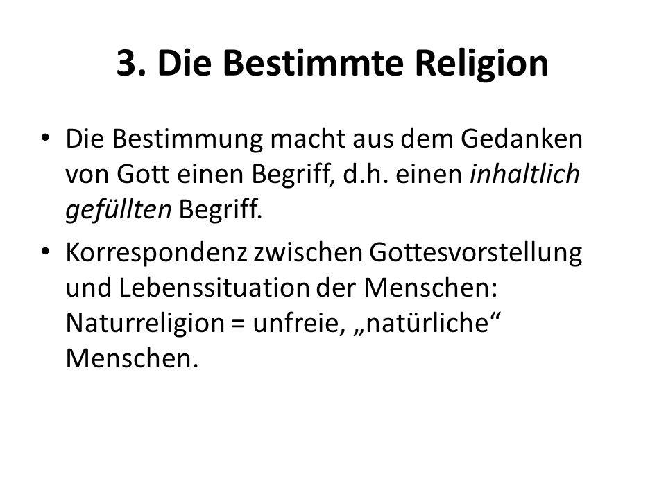 3. Die Bestimmte Religion Die Bestimmung macht aus dem Gedanken von Gott einen Begriff, d.h. einen inhaltlich gefüllten Begriff. Korrespondenz zwische