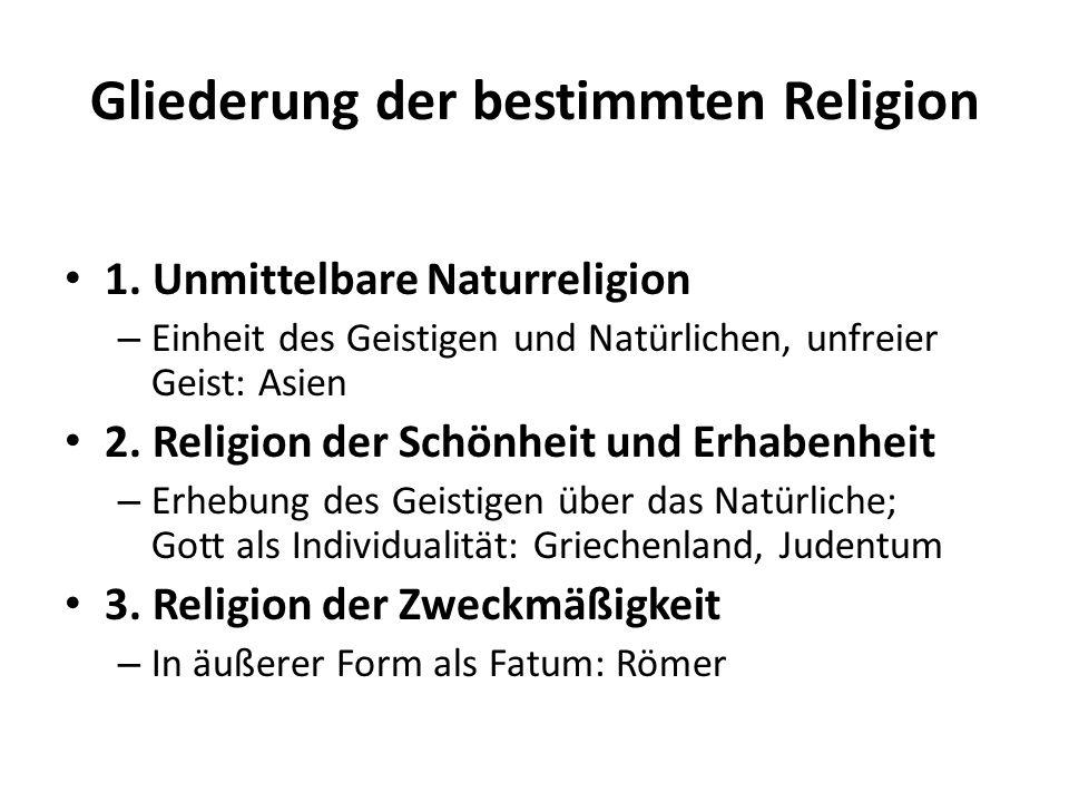 Gliederung der bestimmten Religion 1. Unmittelbare Naturreligion – Einheit des Geistigen und Natürlichen, unfreier Geist: Asien 2. Religion der Schönh