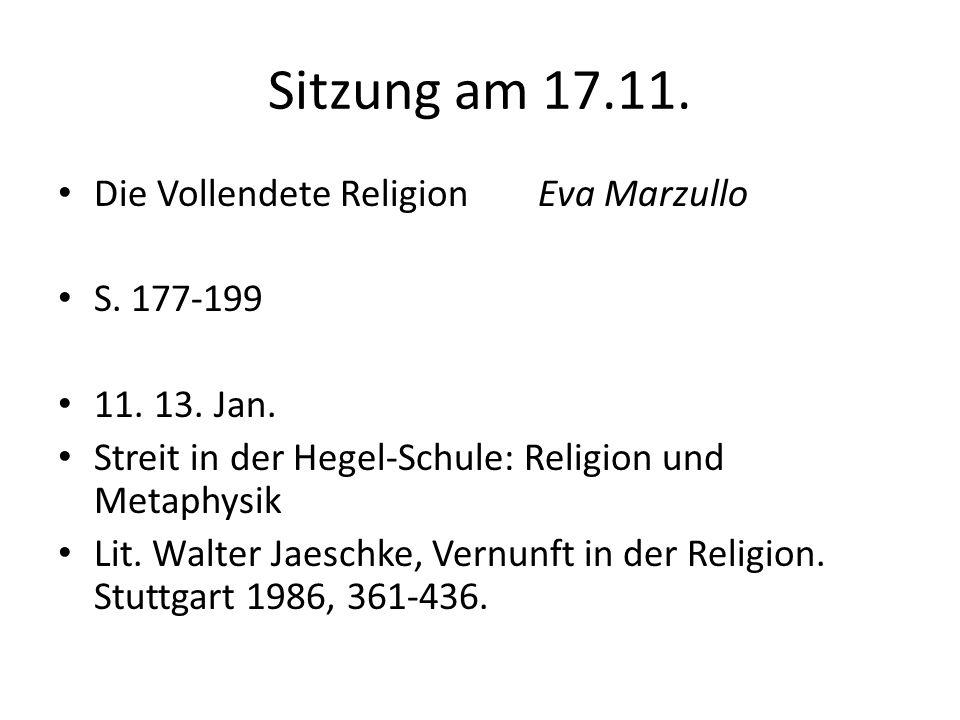 Sitzung am 17.11. Die Vollendete Religion Eva Marzullo S. 177-199 11.13. Jan. Streit in der Hegel-Schule: Religion und Metaphysik Lit. Walter Jaeschke
