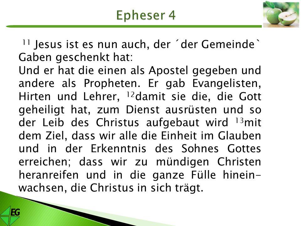 11 Jesus ist es nun auch, der ´der Gemeinde` Gaben geschenkt hat: Und er hat die einen als Apostel gegeben und andere als Propheten. Er gab Evangelist