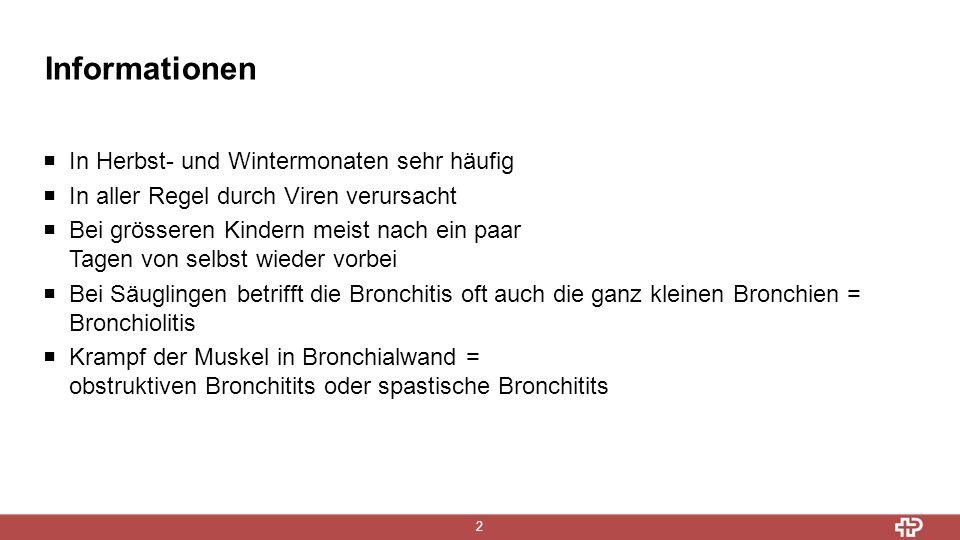 Informationen 2  In Herbst- und Wintermonaten sehr häufig  In aller Regel durch Viren verursacht  Bei grösseren Kindern meist nach ein paar Tagen von selbst wieder vorbei  Bei Säuglingen betrifft die Bronchitis oft auch die ganz kleinen Bronchien = Bronchiolitis  Krampf der Muskel in Bronchialwand = obstruktiven Bronchitits oder spastische Bronchitits