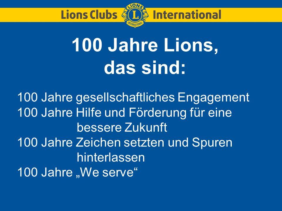 100 Jahre Lions, das sind: 100 Jahre gesellschaftliches Engagement 100 Jahre Hilfe und Förderung für eine bessere Zukunft 100 Jahre Zeichen setzten un
