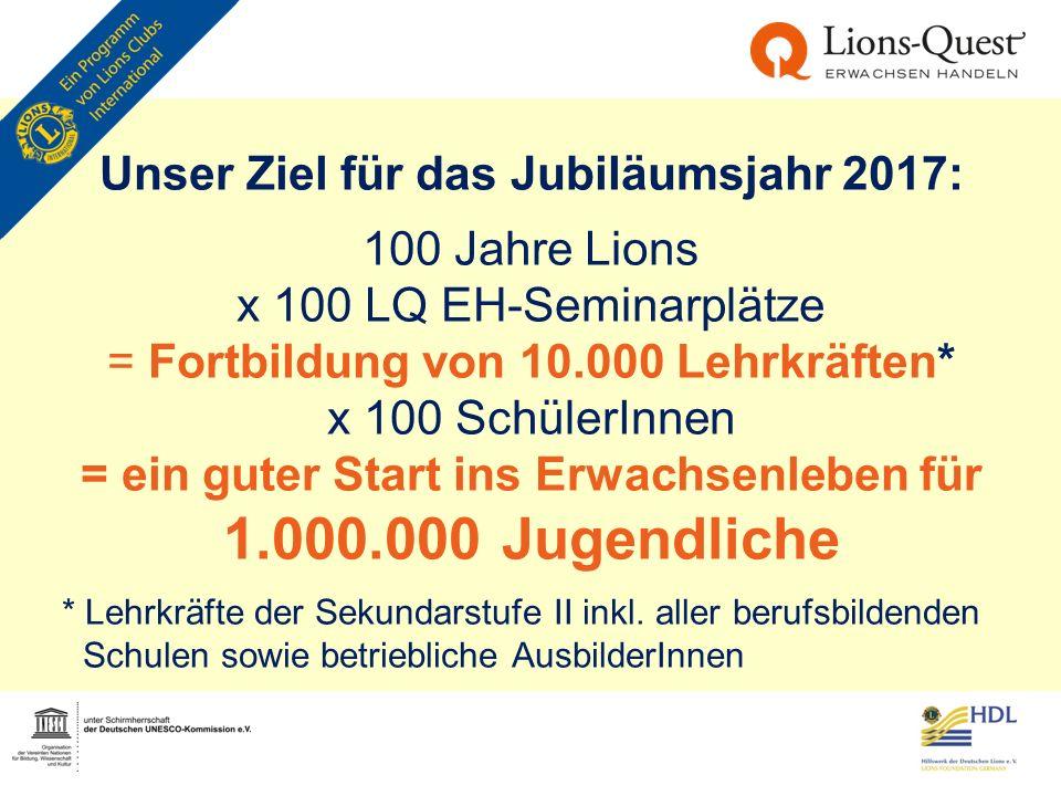 Unser Ziel für das Jubiläumsjahr 2017: 100 Jahre Lions x 100 LQ EH-Seminarplätze = Fortbildung von 10.000 Lehrkräften* x 100 SchülerInnen = ein guter