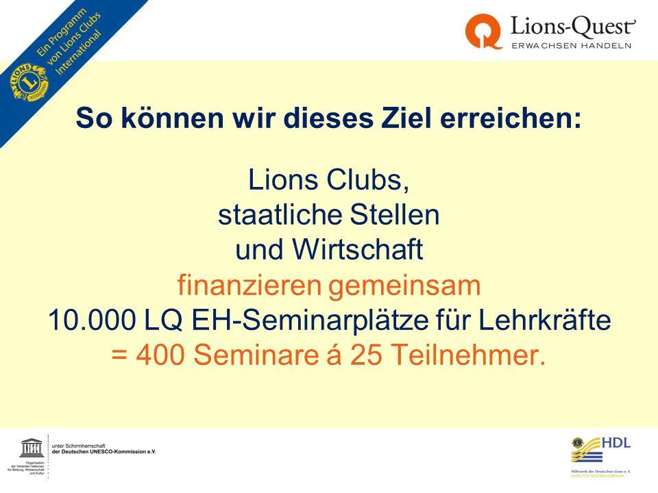 So können wir dieses Ziel erreichen: Lions Clubs, staatliche Stellen und Wirtschaft finanzieren gemeinsam 10.000 LQ EH-Seminarplätze für Lehrkräfte =