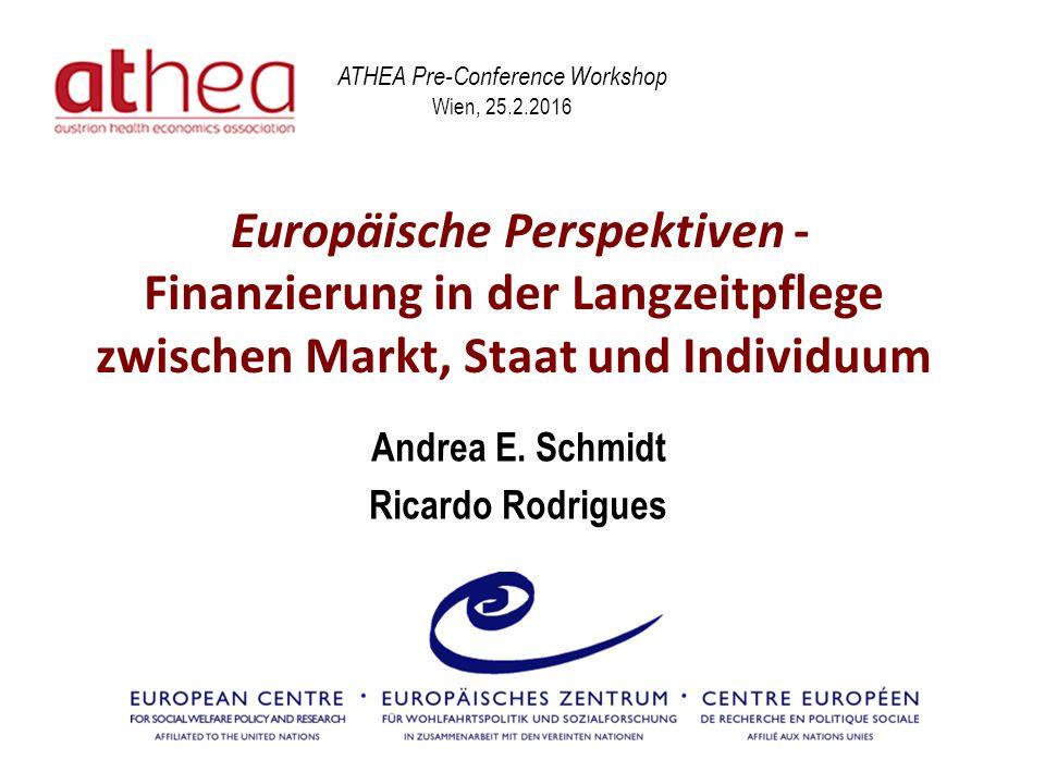 Europäische Perspektiven - Finanzierung in der Langzeitpflege zwischen Markt, Staat und Individuum Andrea E. Schmidt Ricardo Rodrigues ATHEA Pre-Confe