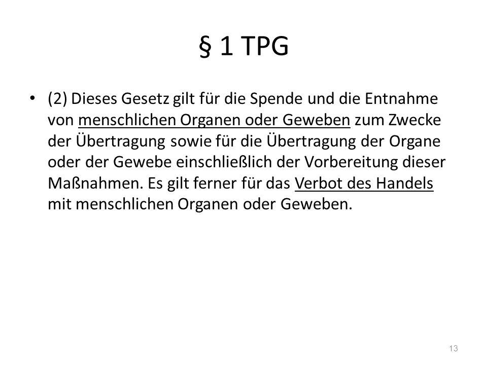 § 1 TPG (2) Dieses Gesetz gilt für die Spende und die Entnahme von menschlichen Organen oder Geweben zum Zwecke der Übertragung sowie für die Übertragung der Organe oder der Gewebe einschließlich der Vorbereitung dieser Maßnahmen.