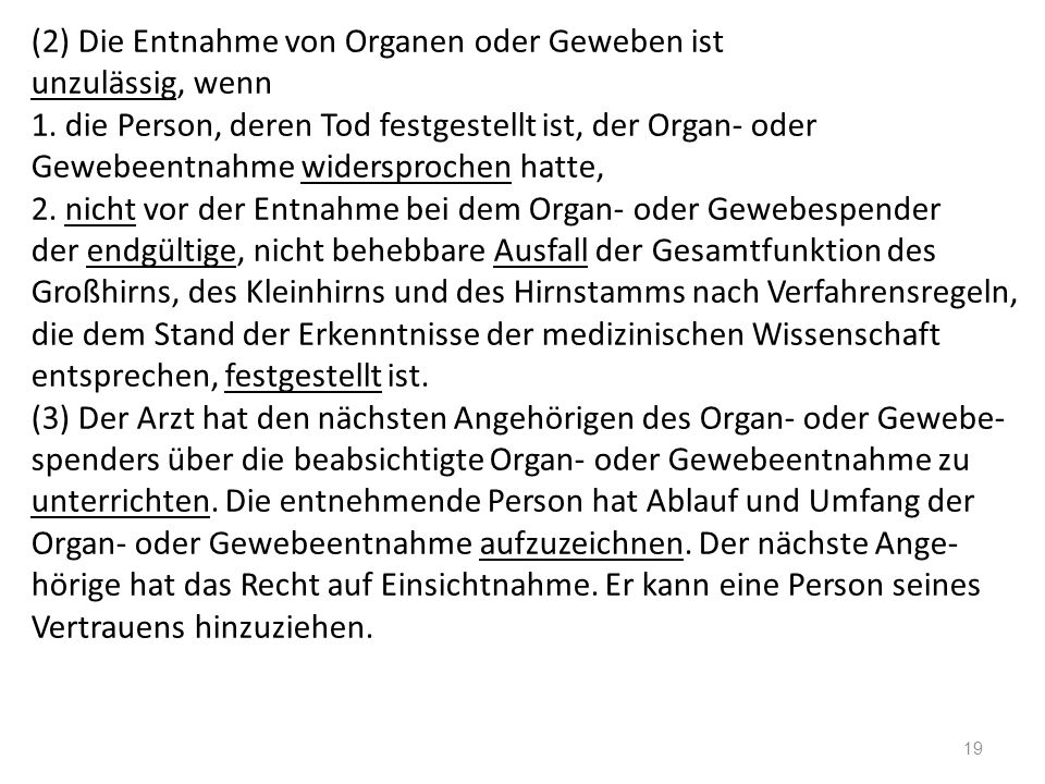 (2) Die Entnahme von Organen oder Geweben ist unzulässig, wenn 1. die Person, deren Tod festgestellt ist, der Organ- oder Gewebeentnahme widersprochen