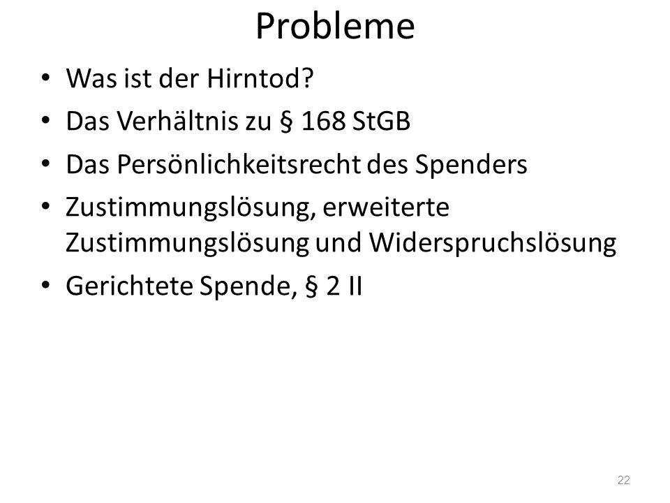 Probleme Was ist der Hirntod? Das Verhältnis zu § 168 StGB Das Persönlichkeitsrecht des Spenders Zustimmungslösung, erweiterte Zustimmungslösung und W