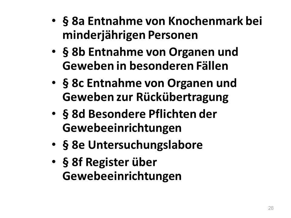 § 8a Entnahme von Knochenmark bei minderjährigen Personen § 8b Entnahme von Organen und Geweben in besonderen Fällen § 8c Entnahme von Organen und Gew
