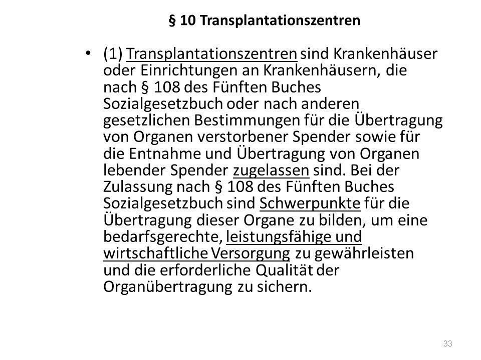 § 10 Transplantationszentren (1) Transplantationszentren sind Krankenhäuser oder Einrichtungen an Krankenhäusern, die nach § 108 des Fünften Buches Sozialgesetzbuch oder nach anderen gesetzlichen Bestimmungen für die Übertragung von Organen verstorbener Spender sowie für die Entnahme und Übertragung von Organen lebender Spender zugelassen sind.