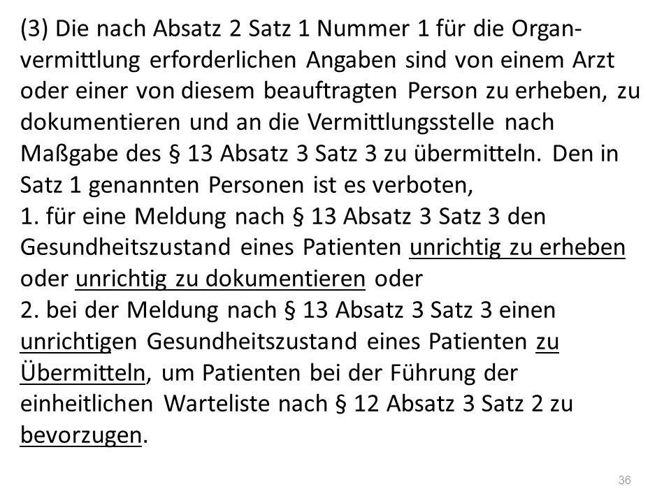 (3) Die nach Absatz 2 Satz 1 Nummer 1 für die Organ- vermittlung erforderlichen Angaben sind von einem Arzt oder einer von diesem beauftragten Person zu erheben, zu dokumentieren und an die Vermittlungsstelle nach Maßgabe des § 13 Absatz 3 Satz 3 zu übermitteln.