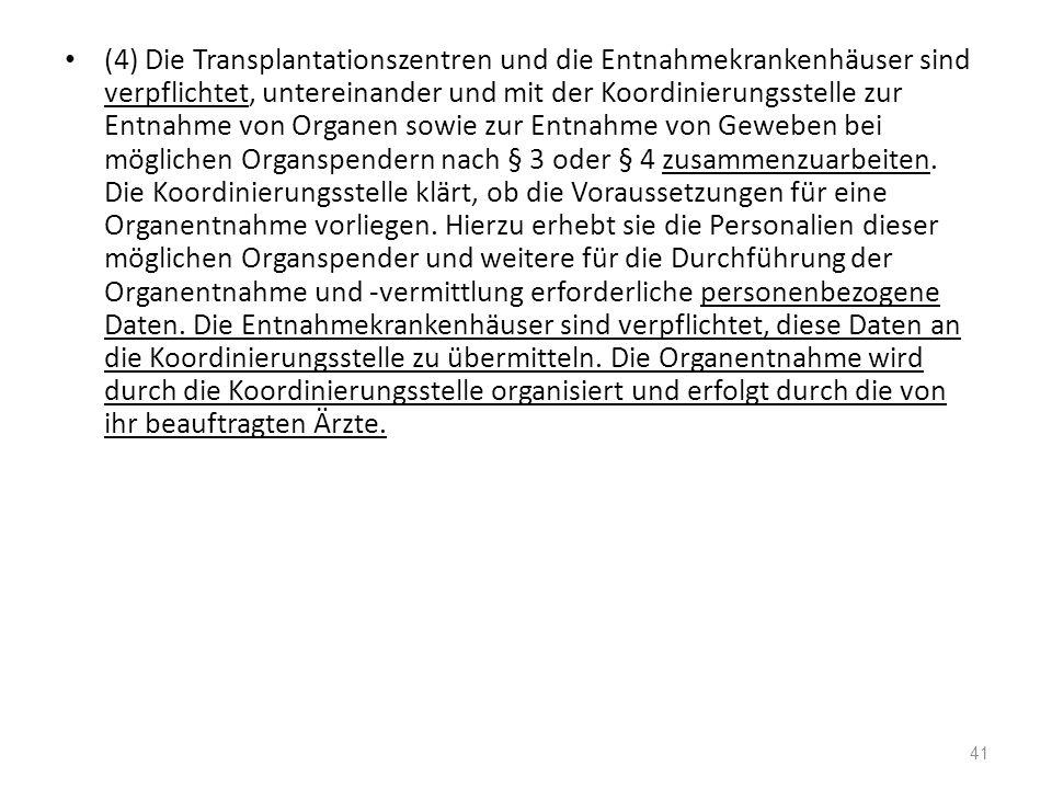(4) Die Transplantationszentren und die Entnahmekrankenhäuser sind verpflichtet, untereinander und mit der Koordinierungsstelle zur Entnahme von Organen sowie zur Entnahme von Geweben bei möglichen Organspendern nach § 3 oder § 4 zusammenzuarbeiten.