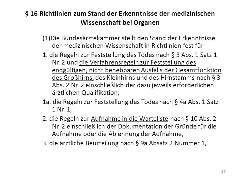 § 16 Richtlinien zum Stand der Erkenntnisse der medizinischen Wissenschaft bei Organen (1)Die Bundesärztekammer stellt den Stand der Erkenntnisse der medizinischen Wissenschaft in Richtlinien fest für 1.