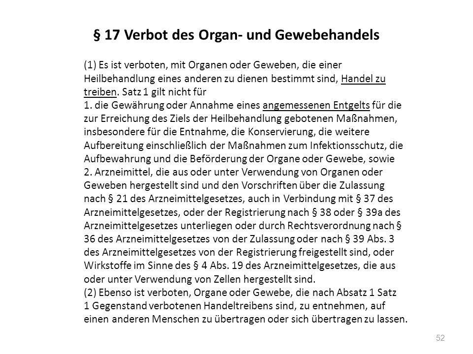 § 17 Verbot des Organ- und Gewebehandels (1) Es ist verboten, mit Organen oder Geweben, die einer Heilbehandlung eines anderen zu dienen bestimmt sind, Handel zu treiben.
