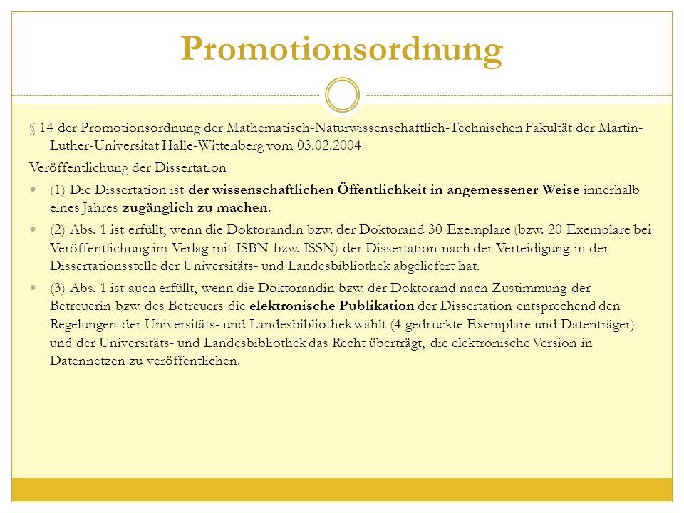 Promotionsordnung § 14 der Promotionsordnung der Mathematisch-Naturwissenschaftlich-Technischen Fakultät der Martin- Luther-Universität Halle-Wittenberg vom 03.02.2004 Veröffentlichung der Dissertation (1) Die Dissertation ist der wissenschaftlichen Öffentlichkeit in angemessener Weise innerhalb eines Jahres zugänglich zu machen.