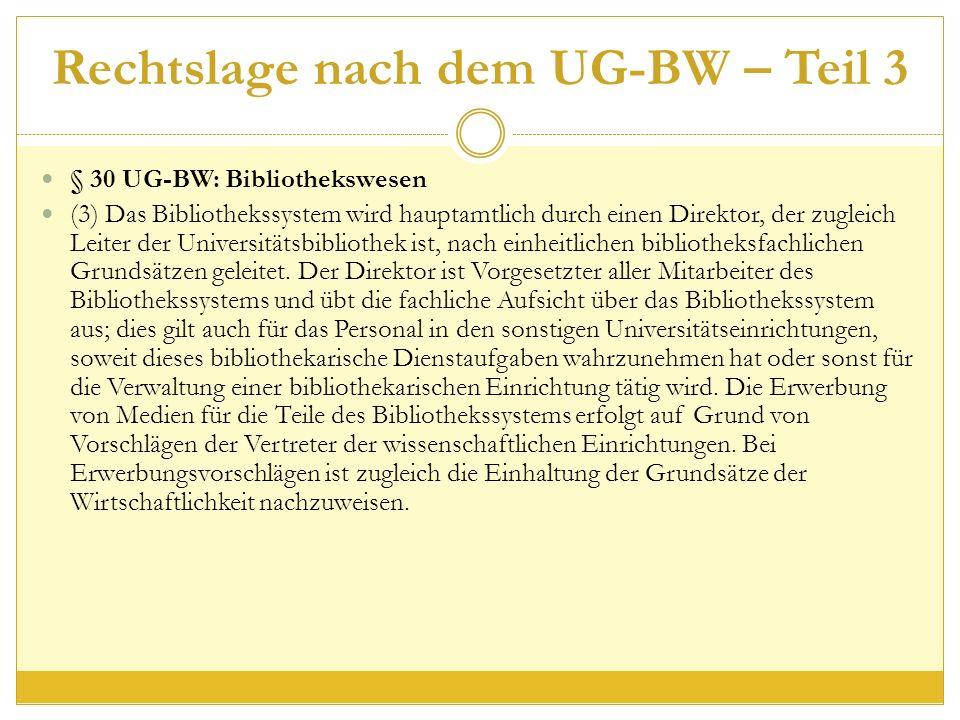 Rechtslage nach dem UG-BW – Teil 3 § 30 UG-BW: Bibliothekswesen (3) Das Bibliothekssystem wird hauptamtlich durch einen Direktor, der zugleich Leiter der Universitätsbibliothek ist, nach einheitlichen bibliotheksfachlichen Grundsätzen geleitet.