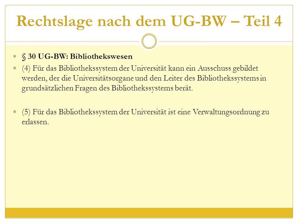Rechtslage nach dem UG-BW – Teil 4 § 30 UG-BW: Bibliothekswesen (4) Für das Bibliothekssystem der Universität kann ein Ausschuss gebildet werden, der die Universitätsorgane und den Leiter des Bibliothekssystems in grundsätzlichen Fragen des Bibliothekssystems berät.