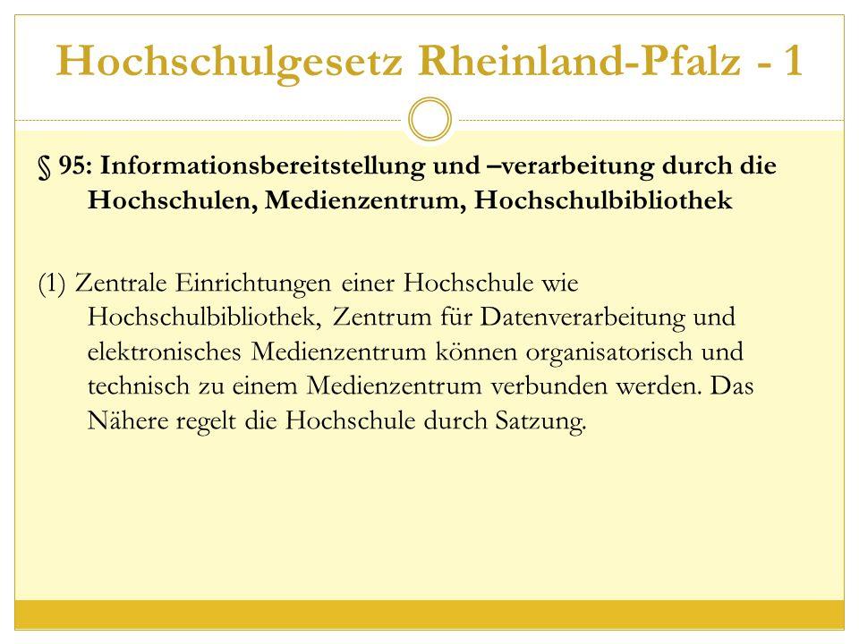 Hochschulgesetz Rheinland-Pfalz - 1 § 95: Informationsbereitstellung und –verarbeitung durch die Hochschulen, Medienzentrum, Hochschulbibliothek (1) Zentrale Einrichtungen einer Hochschule wie Hochschulbibliothek, Zentrum für Datenverarbeitung und elektronisches Medienzentrum können organisatorisch und technisch zu einem Medienzentrum verbunden werden.