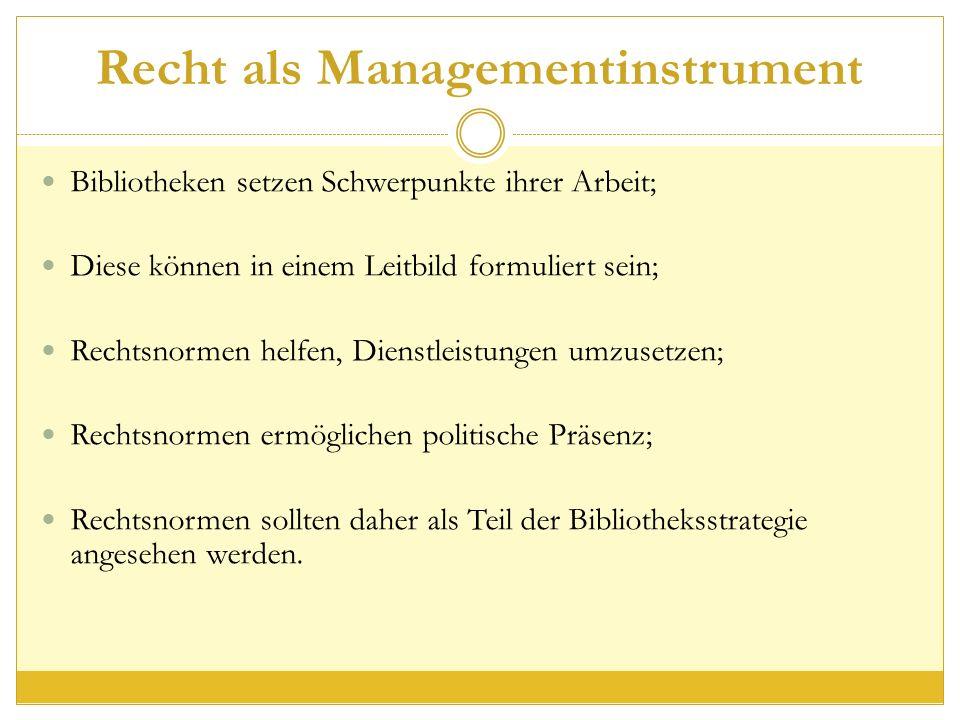 Recht als Managementinstrument Bibliotheken setzen Schwerpunkte ihrer Arbeit; Diese können in einem Leitbild formuliert sein; Rechtsnormen helfen, Dienstleistungen umzusetzen; Rechtsnormen ermöglichen politische Präsenz; Rechtsnormen sollten daher als Teil der Bibliotheksstrategie angesehen werden.
