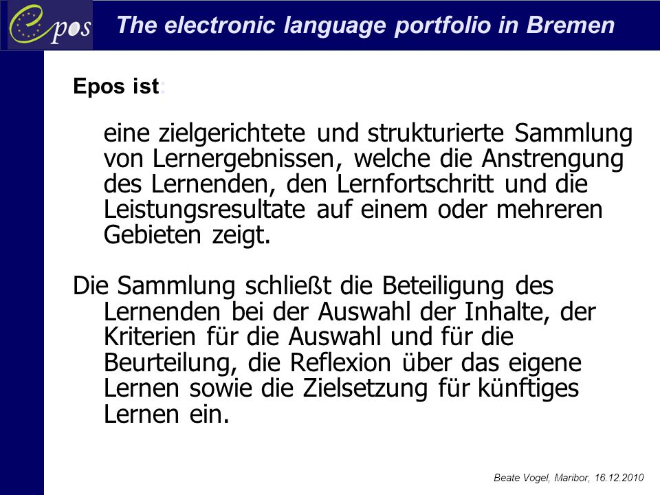 The electronic language portfolio in Bremen Beate Vogel, Maribor, 16.12.2010 Orientierungspunkte für die Arbeit mit epos 3) Sammlung Werden Dokumente zu Ergebnissen und Prozessen des Lernen gezielt gesammelt.