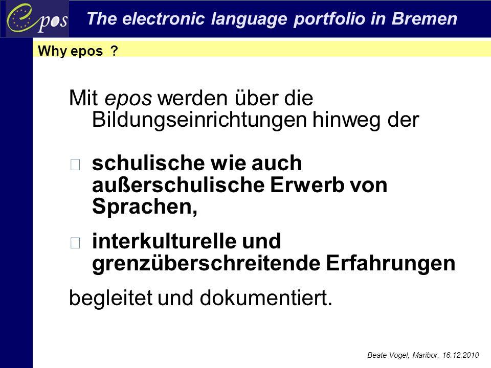 The electronic language portfolio in Bremen Beate Vogel, Maribor, 16.12.2010 Mit epos werden über die Bildungseinrichtungen hinweg der schulische wie