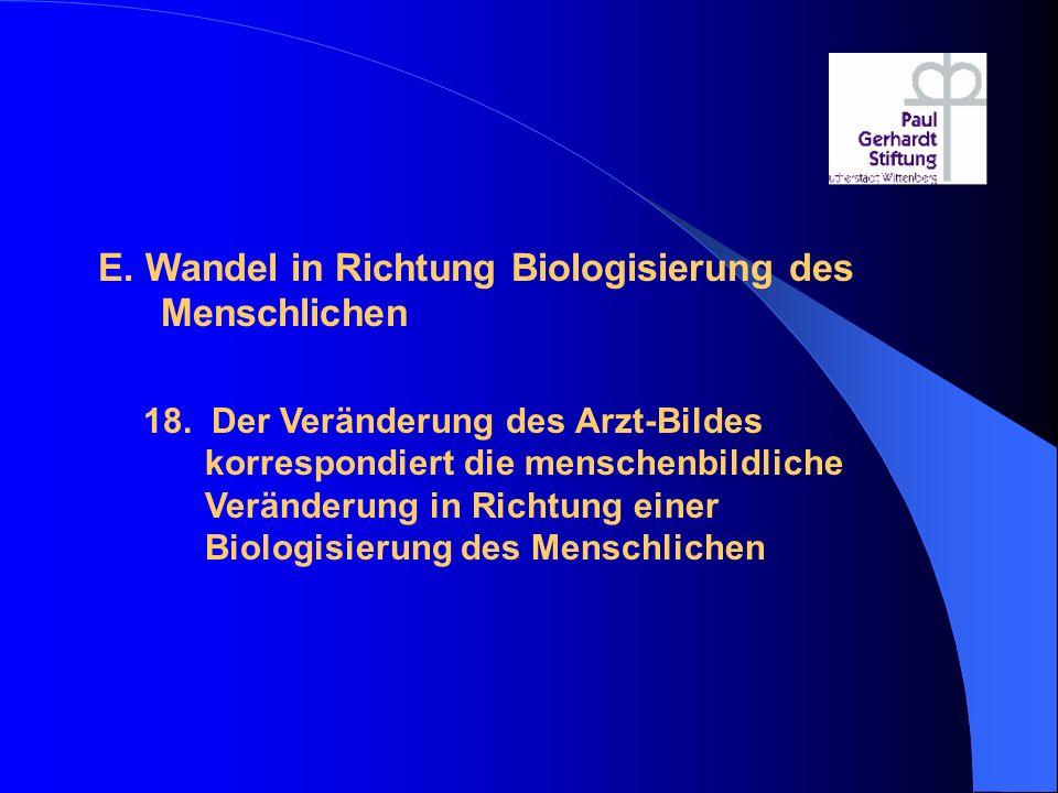 E. Wandel in Richtung Biologisierung des Menschlichen 18. Der Veränderung des Arzt-Bildes korrespondiert die menschenbildliche Veränderung in Richtung