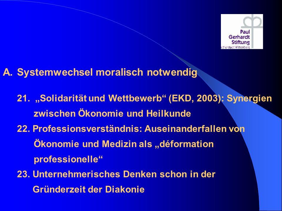 """A.Systemwechsel moralisch notwendig 21. """"Solidarität und Wettbewerb"""" (EKD, 2003): Synergien zwischen Ökonomie und Heilkunde 22. Professionsverständnis"""