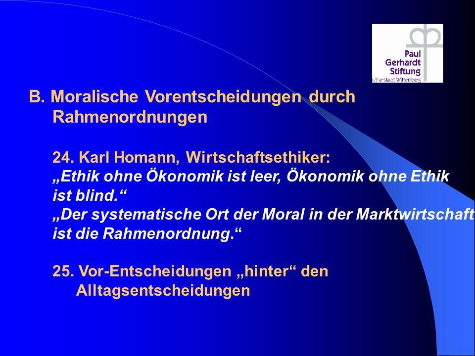 """B. Moralische Vorentscheidungen durch Rahmenordnungen 24. Karl Homann, Wirtschaftsethiker: """"Ethik ohne Ökonomik ist leer, Ökonomik ohne Ethik ist blin"""