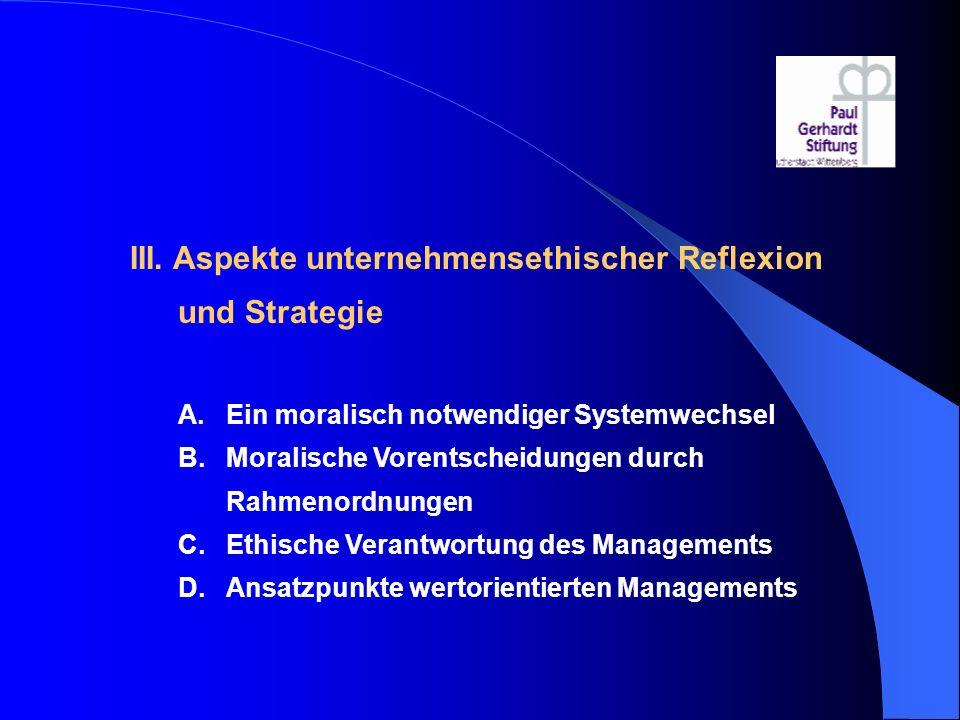 III. Aspekte unternehmensethischer Reflexion und Strategie A.Ein moralisch notwendiger Systemwechsel B.Moralische Vorentscheidungen durch Rahmenordnun