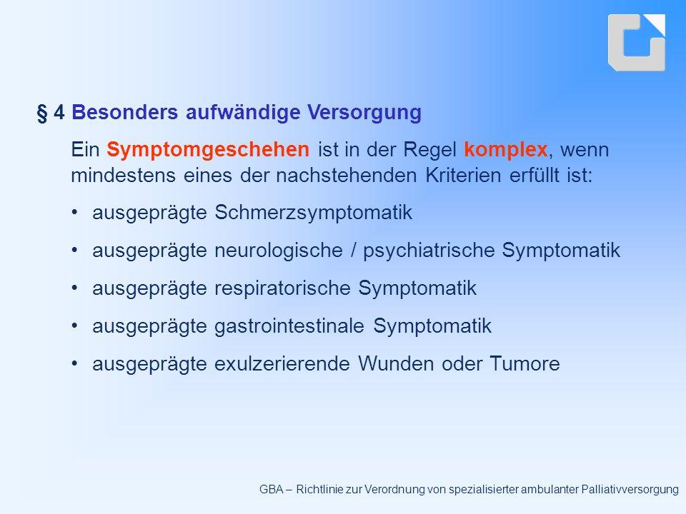 § 4 Besonders aufwändige Versorgung Ein Symptomgeschehen ist in der Regel komplex, wenn mindestens eines der nachstehenden Kriterien erfüllt ist: ausgeprägte Schmerzsymptomatik ausgeprägte neurologische / psychiatrische Symptomatik ausgeprägte respiratorische Symptomatik ausgeprägte gastrointestinale Symptomatik ausgeprägte exulzerierende Wunden oder Tumore GBA – Richtlinie zur Verordnung von spezialisierter ambulanter Palliativversorgung