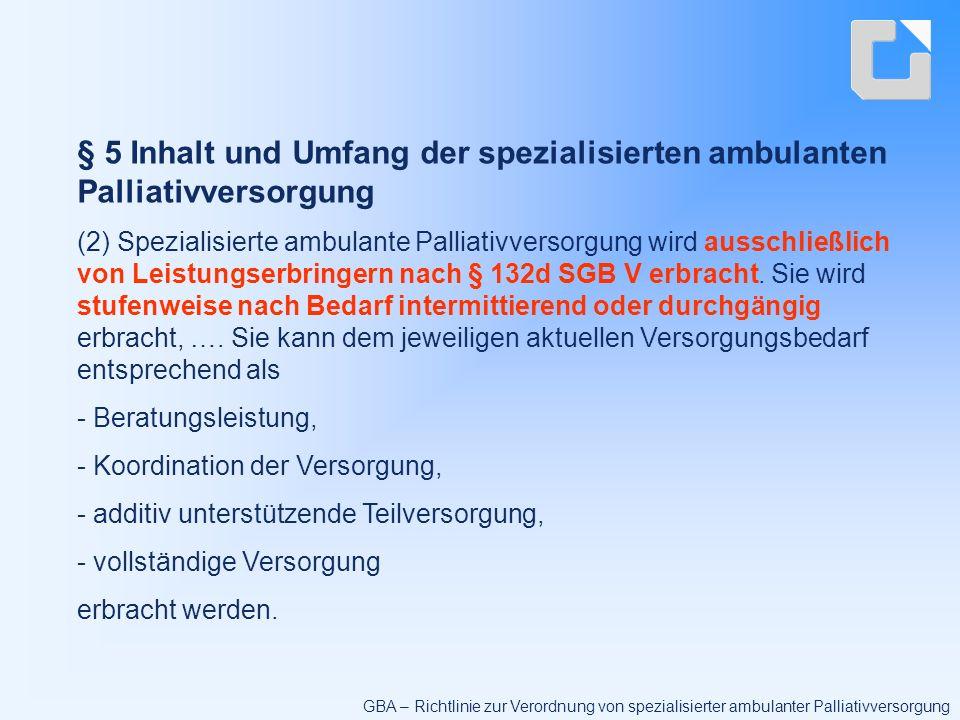 § 5 Inhalt und Umfang der spezialisierten ambulanten Palliativversorgung (2) Spezialisierte ambulante Palliativversorgung wird ausschließlich von Leistungserbringern nach § 132d SGB V erbracht.