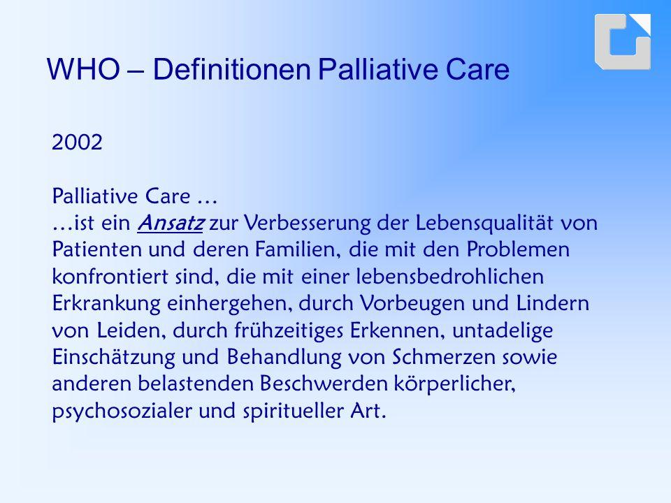2002 Palliative Care … …ist ein Ansatz zur Verbesserung der Lebensqualität von Patienten und deren Familien, die mit den Problemen konfrontiert sind, die mit einer lebensbedrohlichen Erkrankung einhergehen, durch Vorbeugen und Lindern von Leiden, durch frühzeitiges Erkennen, untadelige Einschätzung und Behandlung von Schmerzen sowie anderen belastenden Beschwerden körperlicher, psychosozialer und spiritueller Art.
