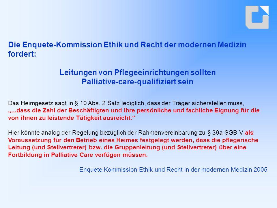 Die Enquete-Kommission Ethik und Recht der modernen Medizin fordert: Leitungen von Pflegeeinrichtungen sollten Palliative-care-qualifiziert sein Das Heimgesetz sagt in § 10 Abs.